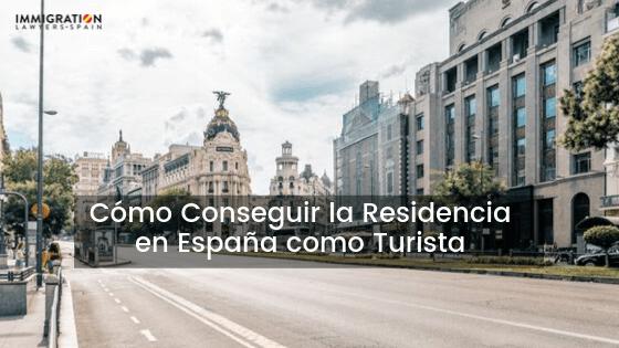 cómo conseguir la residencia en España como turista