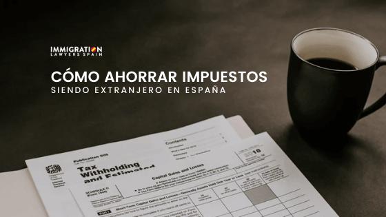 cómo ahorrar impuestos en España siendo extranjero